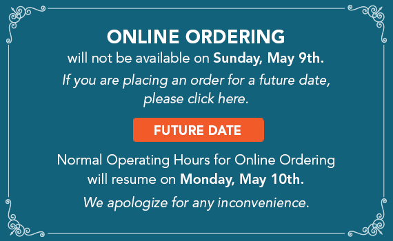 Online Ordering. will not be available on Sunday, May 9th. If you are placing an order for a future date, Click here. Normal Operating Hours for Online Ordering will resume on Monday, May 10th. We apologize for any inconvenience.